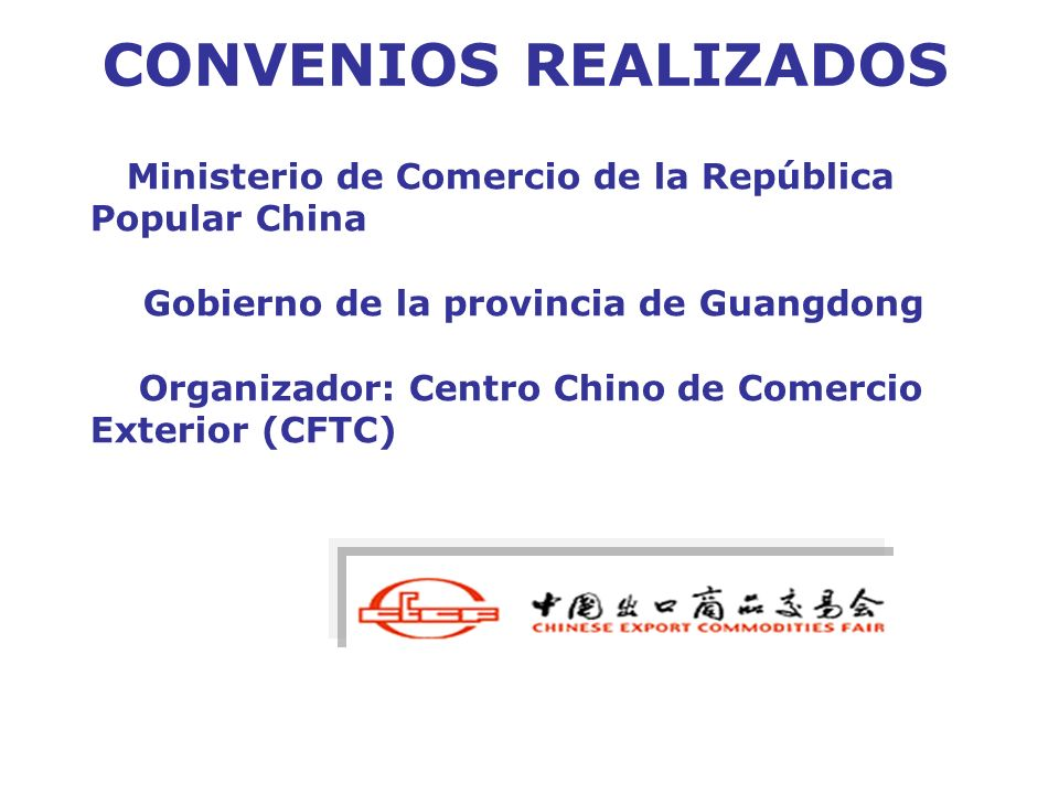 CONVENIOS REALIZADOS Ministerio de Comercio de la República Popular China Gobierno de la provincia de Guangdong Organizador: Centro Chino de Comercio