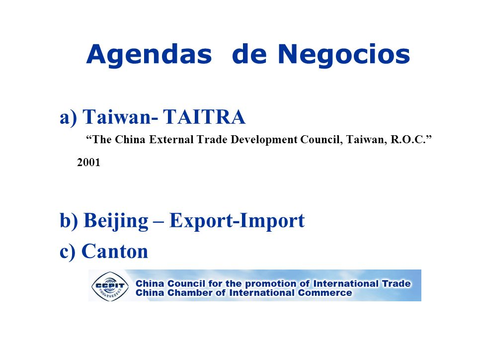 Agendas de Negocios a) Taiwan- TAITRA The China External Trade Development Council, Taiwan, R.O.C. 2001 b) Beijing – Export-Import c) Canton