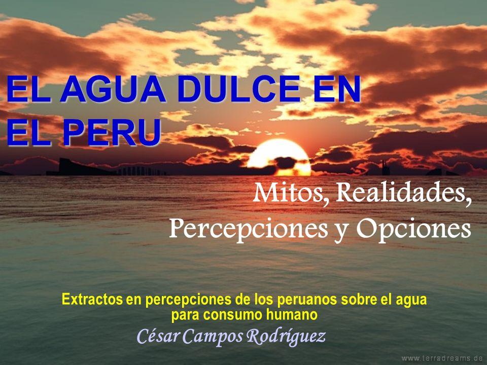EL AGUA DULCE EN EL PERU * César Campos Mitos, Realidades, Percepciones y Opciones EL AGUA DULCE EN EL PERU Extractos en percepciones de los peruanos