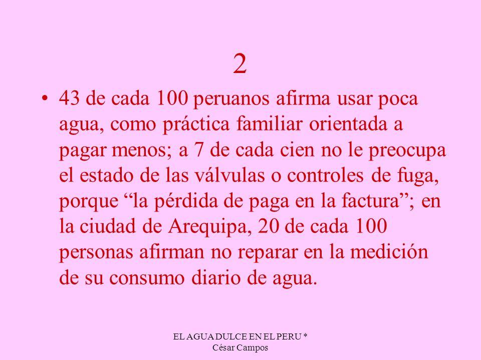 EL AGUA DULCE EN EL PERU * César Campos 2 43 de cada 100 peruanos afirma usar poca agua, como práctica familiar orientada a pagar menos; a 7 de cada c