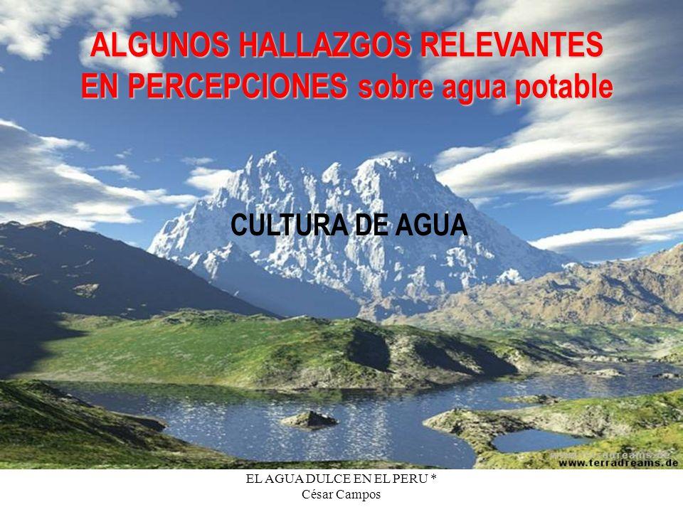 EL AGUA DULCE EN EL PERU * César Campos ALGUNOS HALLAZGOS RELEVANTES EN PERCEPCIONES sobre agua potable CULTURA DE AGUA