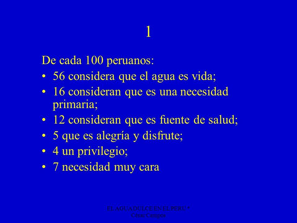 EL AGUA DULCE EN EL PERU * César Campos 1 De cada 100 peruanos: 56 considera que el agua es vida; 16 consideran que es una necesidad primaria; 12 cons
