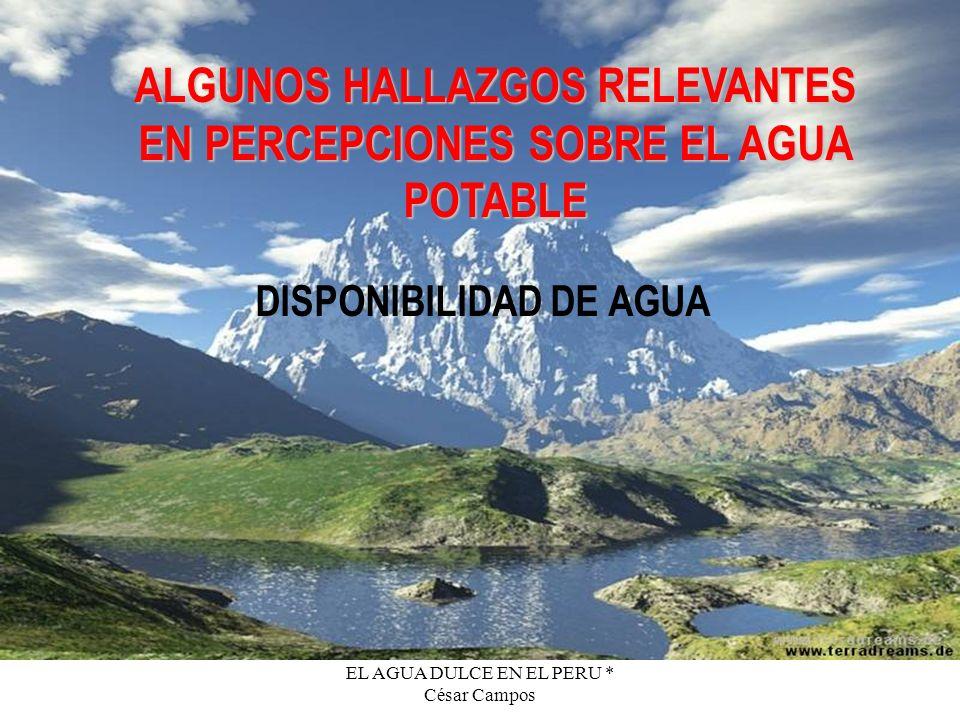 EL AGUA DULCE EN EL PERU * César Campos ALGUNOS HALLAZGOS RELEVANTES EN PERCEPCIONES SOBRE EL AGUA POTABLE DISPONIBILIDAD DE AGUA