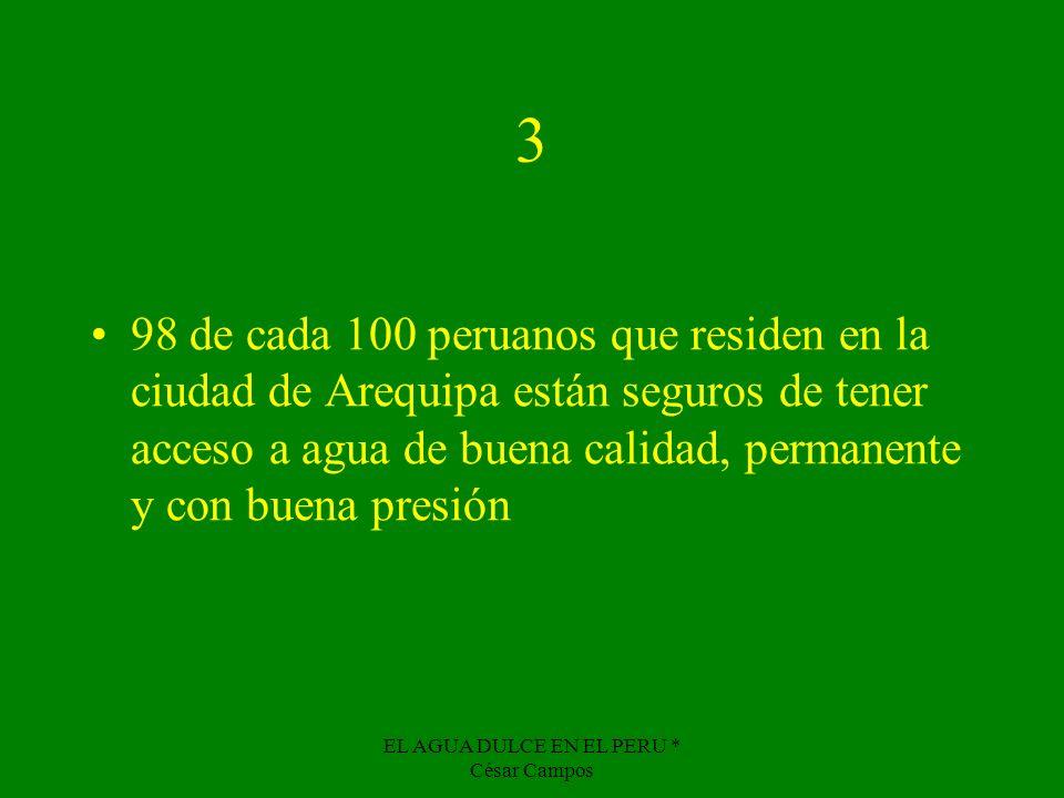 EL AGUA DULCE EN EL PERU * César Campos 3 98 de cada 100 peruanos que residen en la ciudad de Arequipa están seguros de tener acceso a agua de buena c