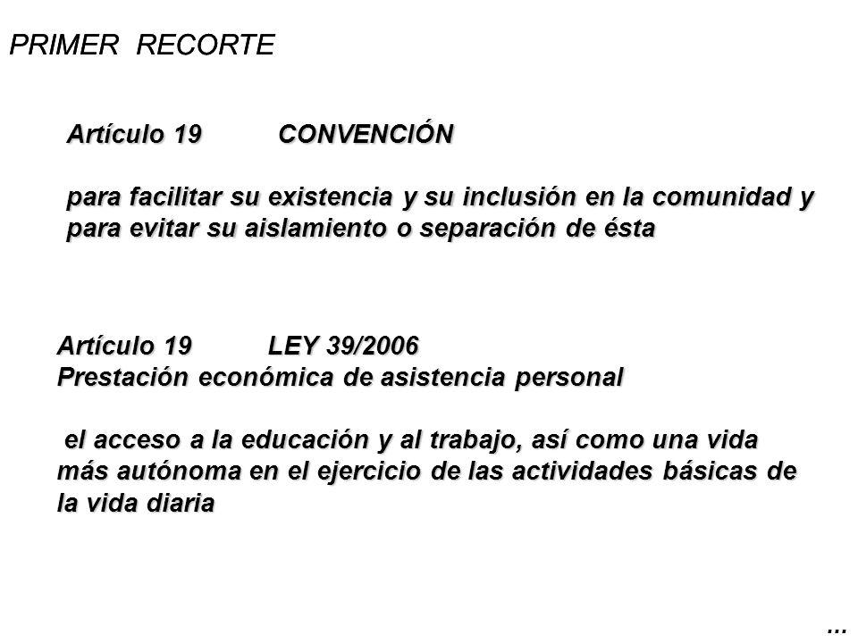 PRIMER RECORTE Artículo 19LEY 39/2006 Prestación económica de asistencia personal el acceso a la educación y al trabajo, así como una vida más autónoma en el ejercicio de las actividades básicas de la vida diaria.