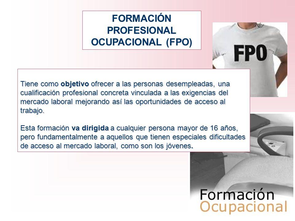 FORMACIÓN PROFESIONAL OCUPACIONAL (FPO) Tiene como objetivo ofrecer a las personas desempleadas, una cualificación profesional concreta vinculada a la
