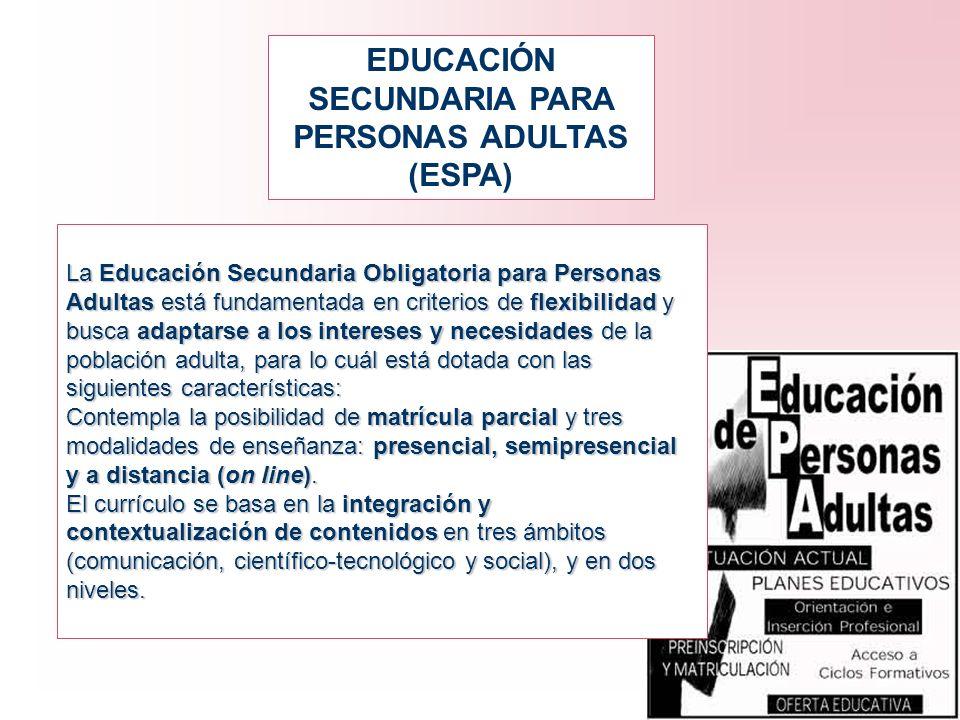 EDUCACIÓN SECUNDARIA PARA PERSONAS ADULTAS (ESPA) La Educación Secundaria Obligatoria para Personas Adultas está fundamentada en criterios de flexibil