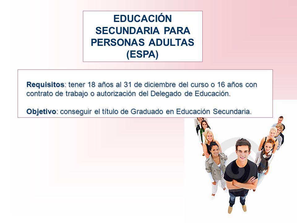 EDUCACIÓN SECUNDARIA PARA PERSONAS ADULTAS (ESPA) Requisitos: tener 18 años al 31 de diciembre del curso o 16 años con contrato de trabajo o autorizac