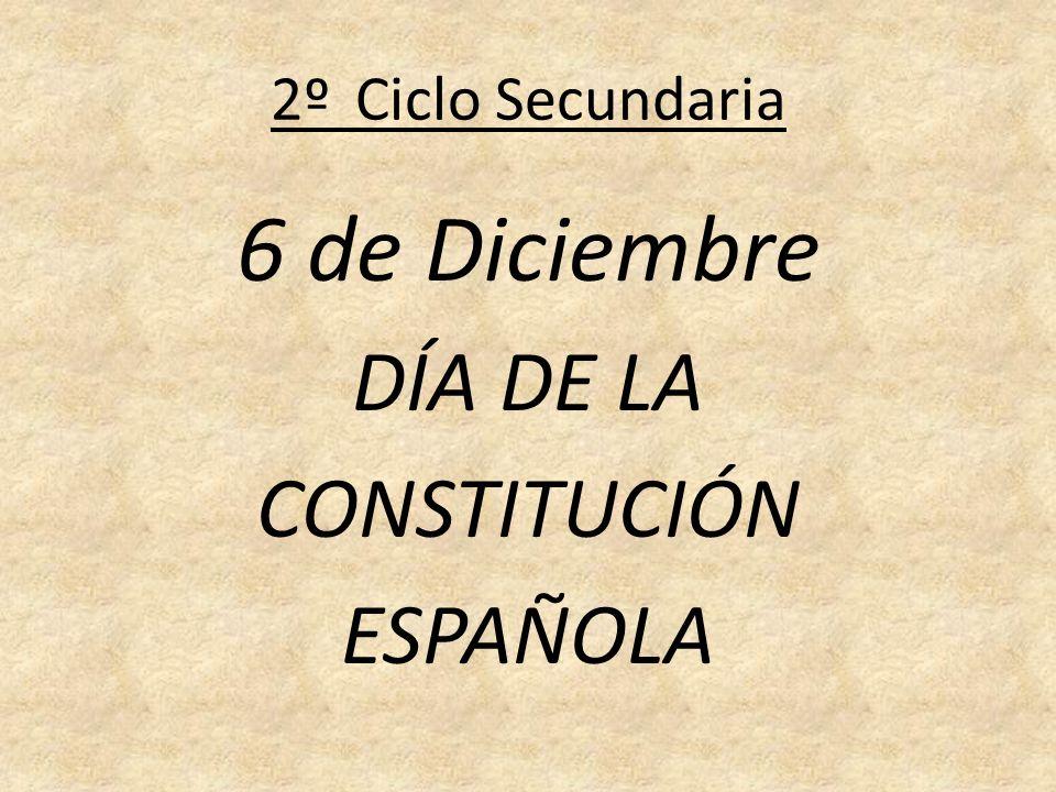 2º Ciclo Secundaria 6 de Diciembre DÍA DE LA CONSTITUCIÓN ESPAÑOLA