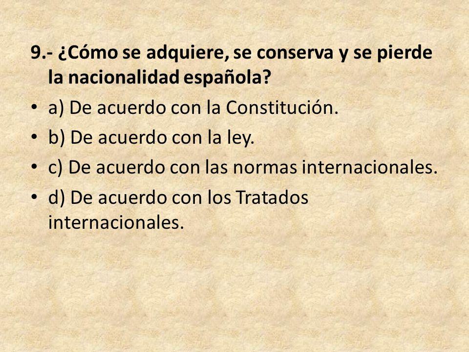 9.- ¿Cómo se adquiere, se conserva y se pierde la nacionalidad española? a) De acuerdo con la Constitución. b) De acuerdo con la ley. c) De acuerdo co