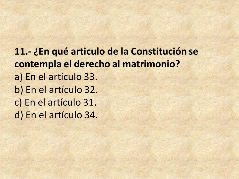 11.- ¿En qué articulo de la Constitución se contempla el derecho al matrimonio? a) En el artículo 33. b) En el artículo 32. c) En el artículo 31. d) E