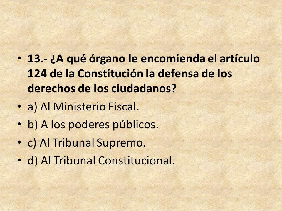13.- ¿A qué órgano le encomienda el artículo 124 de la Constitución la defensa de los derechos de los ciudadanos? a) Al Ministerio Fiscal. b) A los po