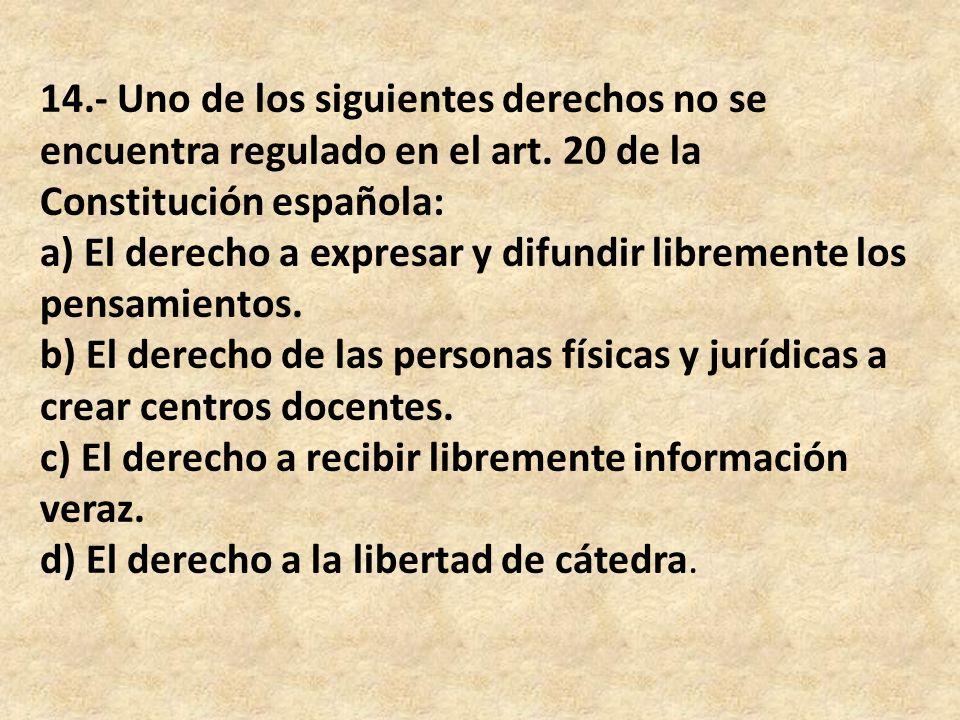 14.- Uno de los siguientes derechos no se encuentra regulado en el art. 20 de la Constitución española: a) El derecho a expresar y difundir libremente