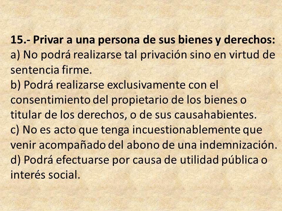 15.- Privar a una persona de sus bienes y derechos: a) No podrá realizarse tal privación sino en virtud de sentencia firme. b) Podrá realizarse exclus