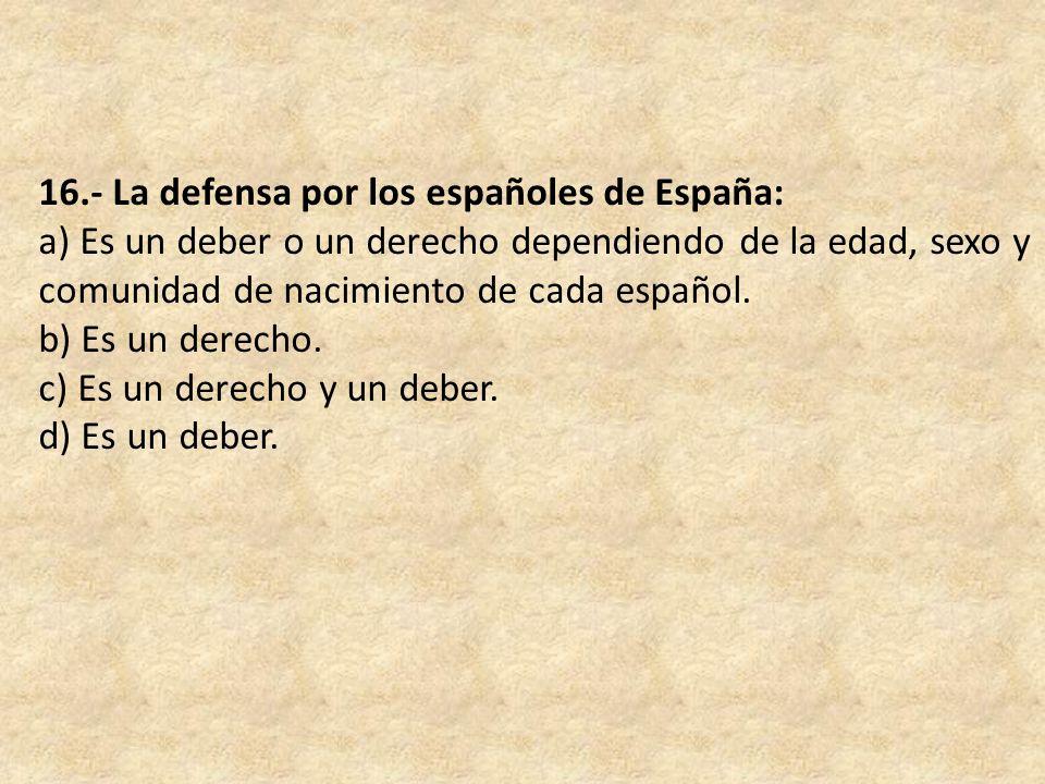 16.- La defensa por los españoles de España: a) Es un deber o un derecho dependiendo de la edad, sexo y comunidad de nacimiento de cada español. b) Es
