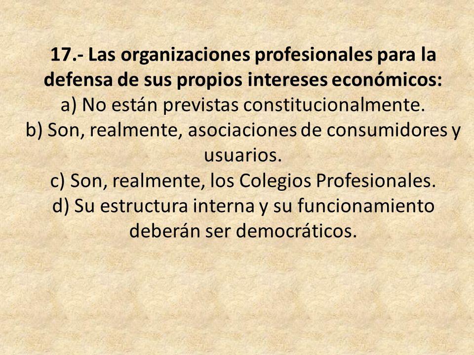 17.- Las organizaciones profesionales para la defensa de sus propios intereses económicos: a) No están previstas constitucionalmente. b) Son, realment