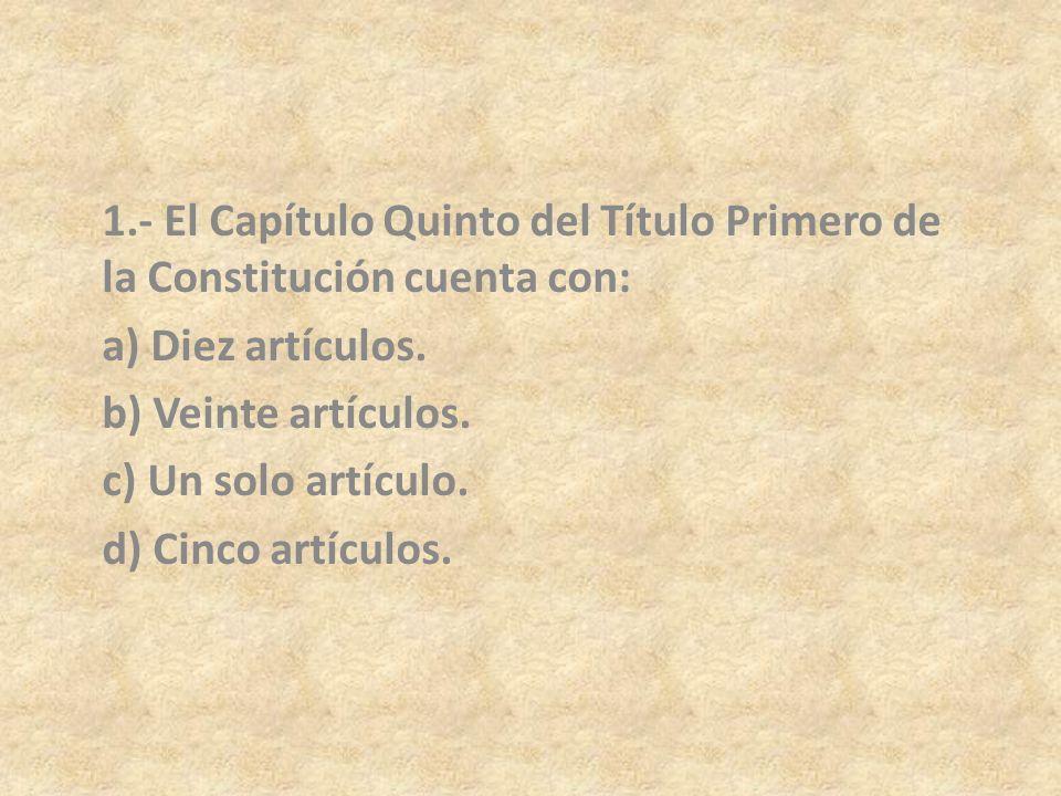 1.- El Capítulo Quinto del Título Primero de la Constitución cuenta con: a) Diez artículos. b) Veinte artículos. c) Un solo artículo. d) Cinco artícul
