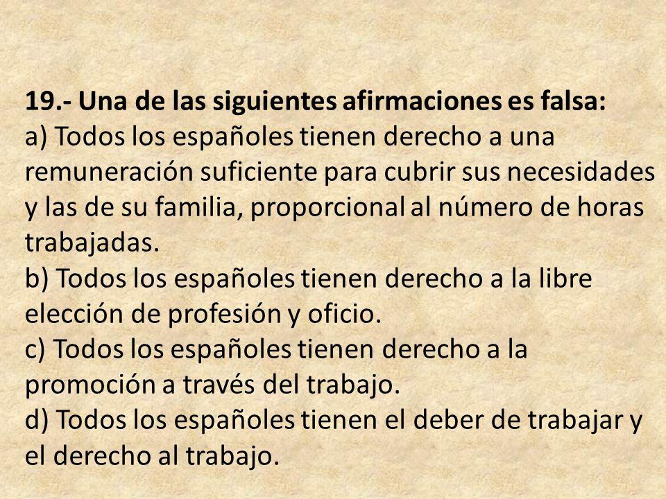 19.- Una de las siguientes afirmaciones es falsa: a) Todos los españoles tienen derecho a una remuneración suficiente para cubrir sus necesidades y la