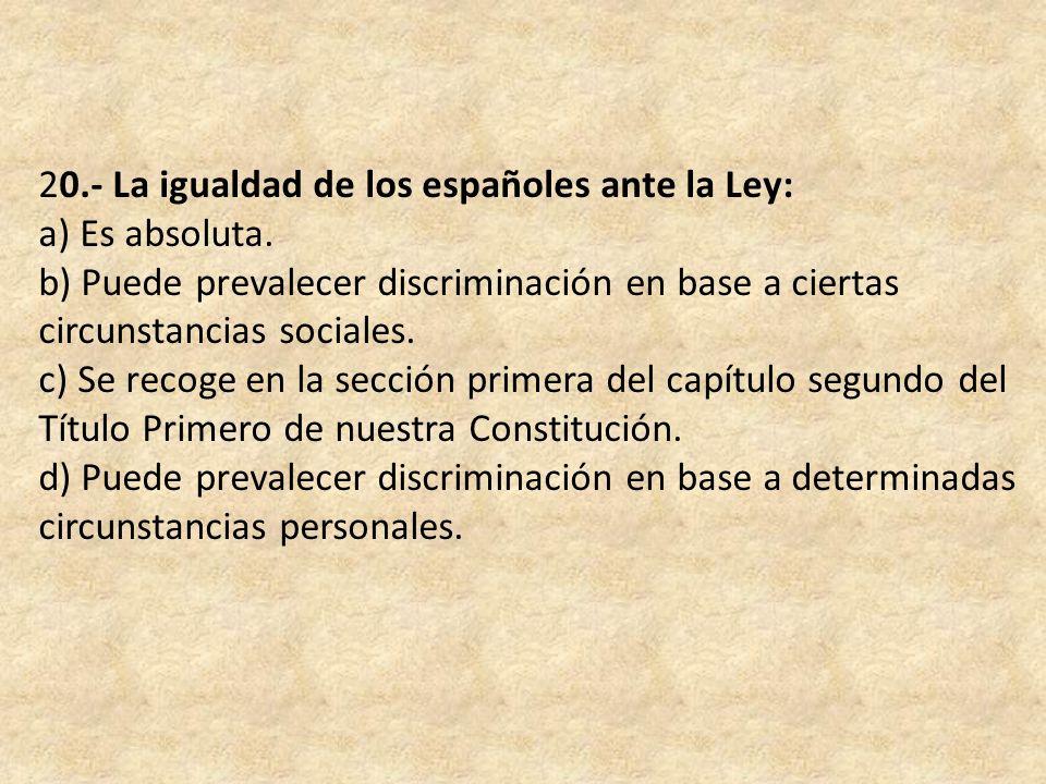 20.- La igualdad de los españoles ante la Ley: a) Es absoluta. b) Puede prevalecer discriminación en base a ciertas circunstancias sociales. c) Se rec