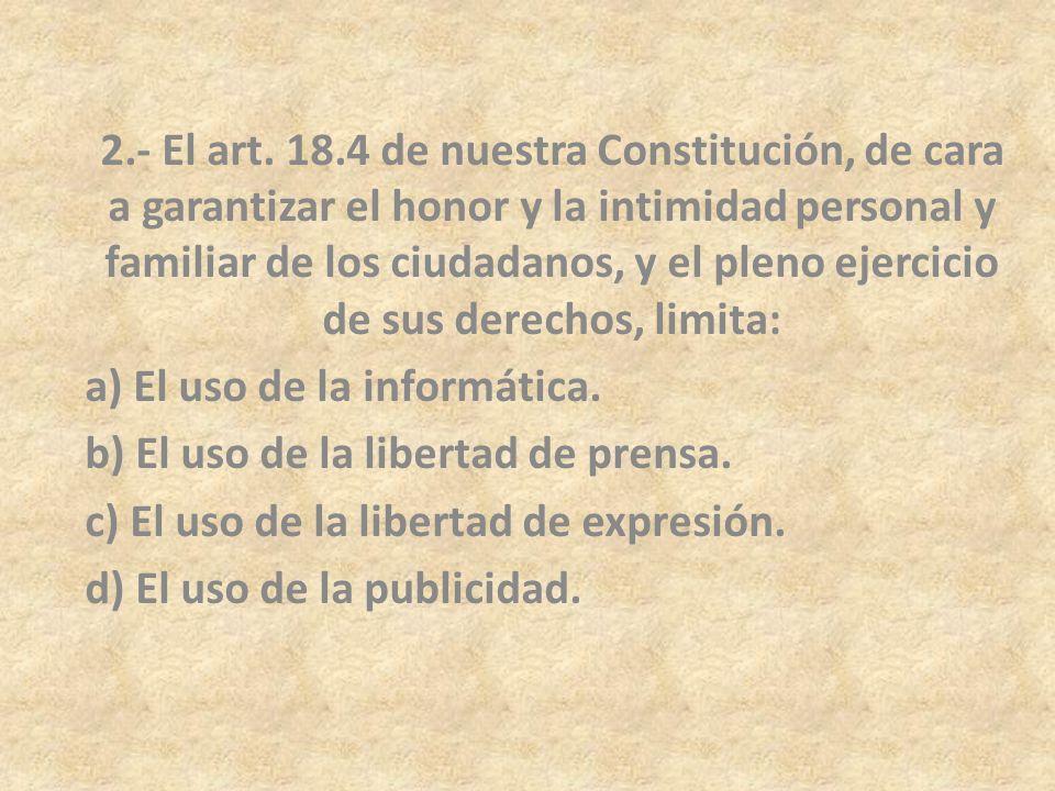 2.- El art. 18.4 de nuestra Constitución, de cara a garantizar el honor y la intimidad personal y familiar de los ciudadanos, y el pleno ejercicio de