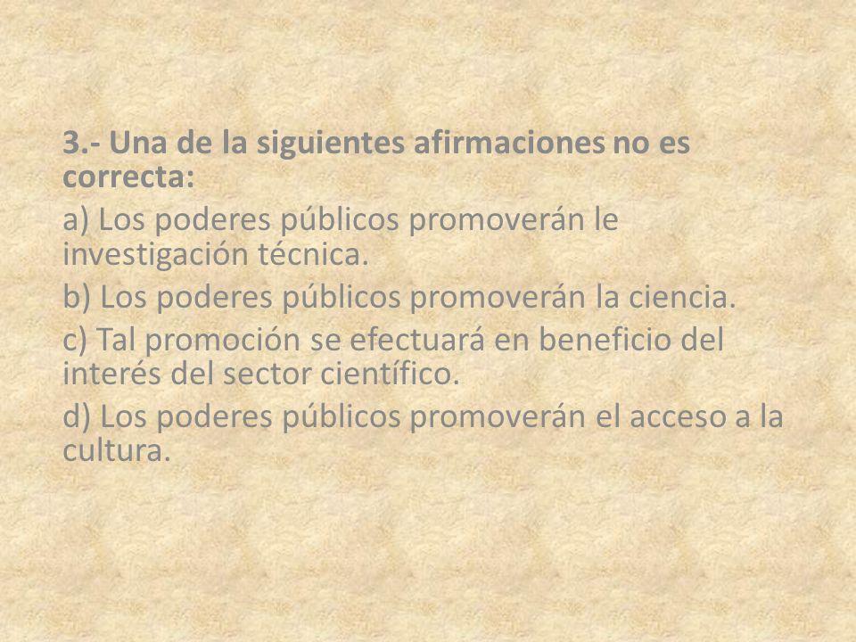 3.- Una de la siguientes afirmaciones no es correcta: a) Los poderes públicos promoverán le investigación técnica. b) Los poderes públicos promoverán