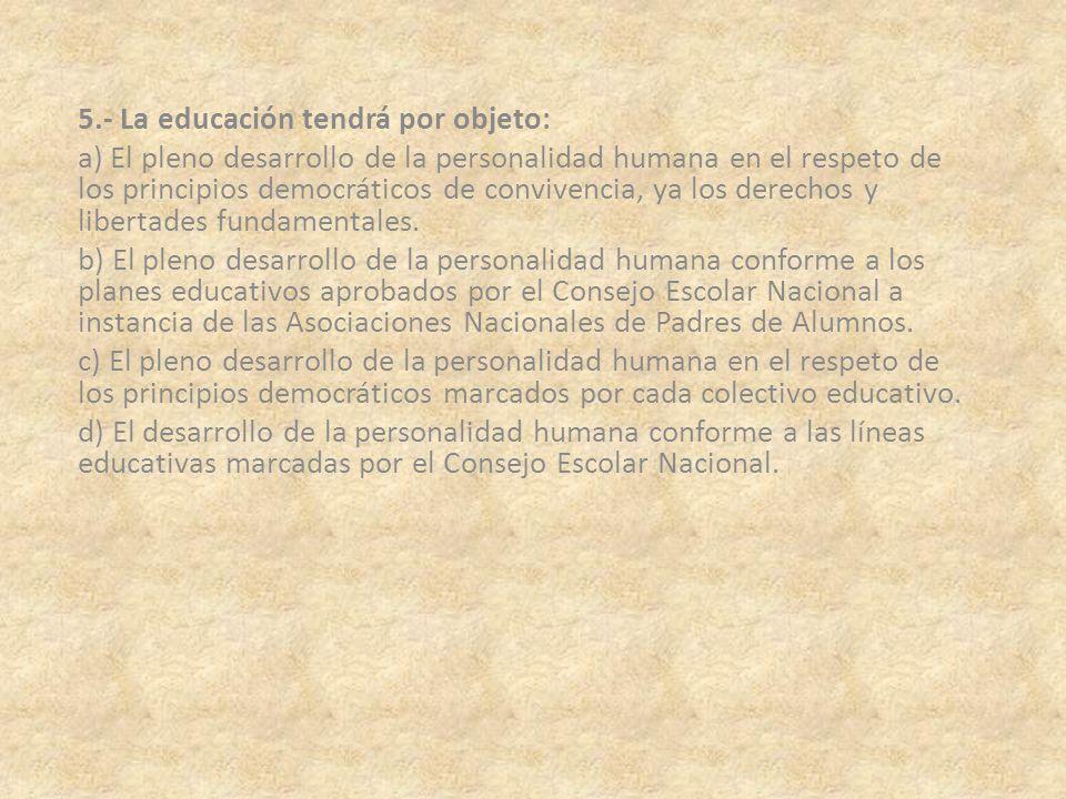 5.- La educación tendrá por objeto: a) El pleno desarrollo de la personalidad humana en el respeto de los principios democráticos de convivencia, ya l