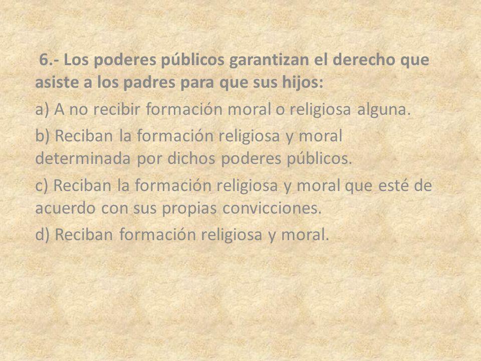 6.- Los poderes públicos garantizan el derecho que asiste a los padres para que sus hijos: a) A no recibir formación moral o religiosa alguna. b) Reci