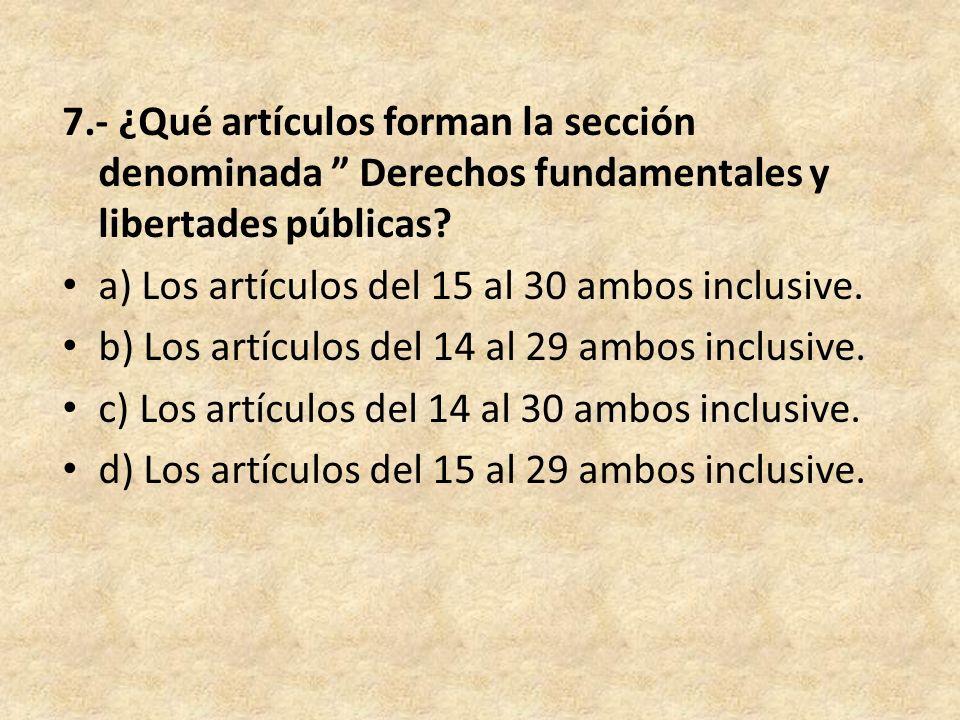 7.- ¿Qué artículos forman la sección denominada Derechos fundamentales y libertades públicas? a) Los artículos del 15 al 30 ambos inclusive. b) Los ar