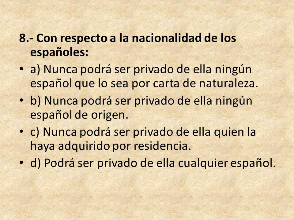 8.- Con respecto a la nacionalidad de los españoles: a) Nunca podrá ser privado de ella ningún español que lo sea por carta de naturaleza. b) Nunca po