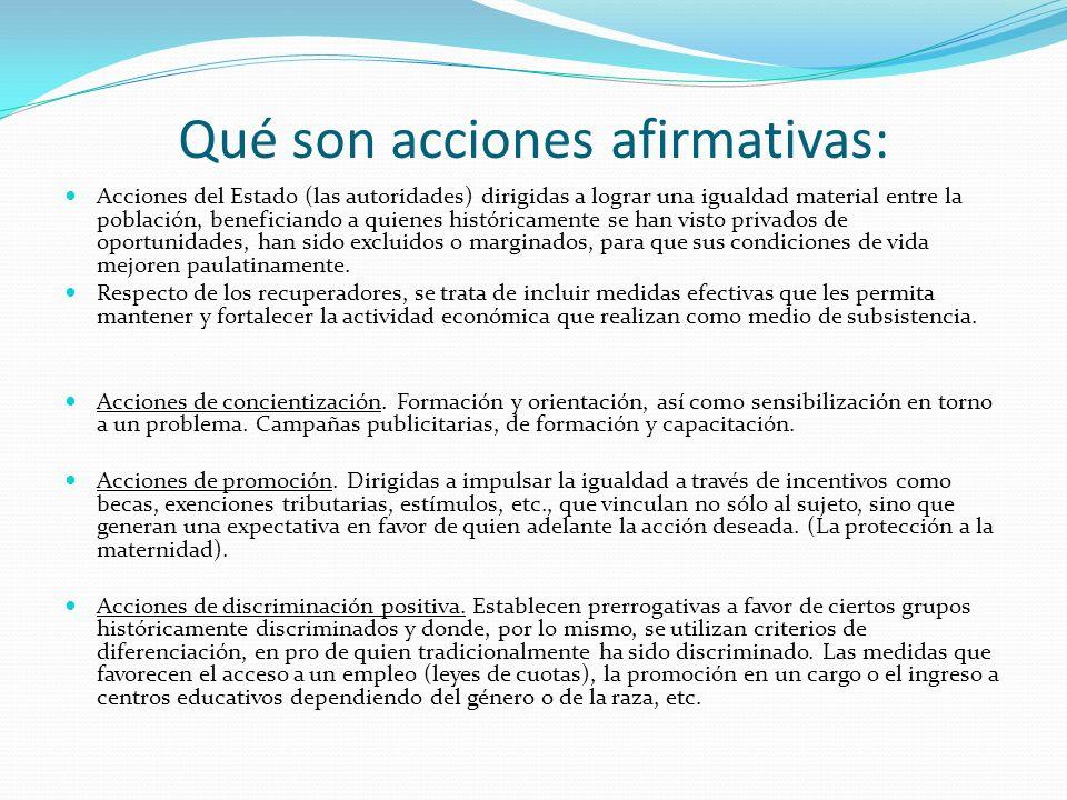 Qué son acciones afirmativas: Acciones del Estado (las autoridades) dirigidas a lograr una igualdad material entre la población, beneficiando a quiene
