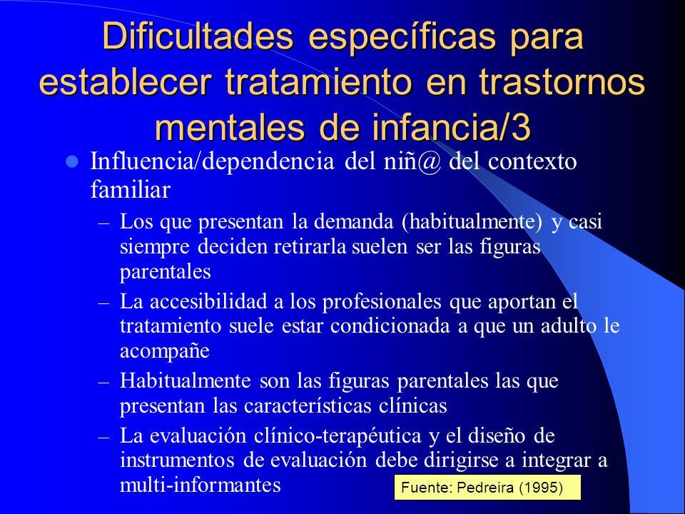 Dificultades específicas para establecer tratamiento en trastornos mentales de infancia/2 Dificultades derivadas de la evaluación clínica de los trastornos mentales de infancia y adolescencia: – Las características clínicas no son tan recortadas y precisas como en edad adulta – Influencia relevante (cuando no determinante) del proceso de desarrollo: somático, cognitivo, afectivo, relacional y social – Los sistemas de clasificación de los trastornos mentales más utilizados no son tan fiables para la etapa infanto- juvenil – Los instrumentos de evaluación clínica son más complejos, muchas veces más largos y casi siempre más costosos de interpretar Fuente: Pedreira (1995)