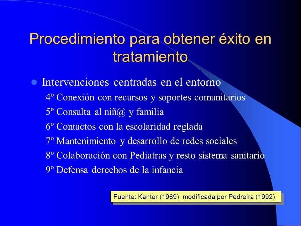 Procedimiento para obtener éxito en tratamiento Fase inicial 1º Captación 2º Evaluación 3º Planificación intervención Fuente: Kanter (1989), modificad