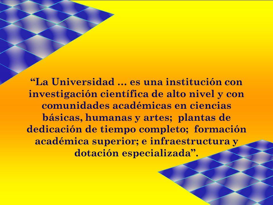 La Universidad … es una institución con investigación científica de alto nivel y con comunidades académicas en ciencias básicas, humanas y artes; plantas de dedicación de tiempo completo; formación académica superior; e infraestructura y dotación especializada.