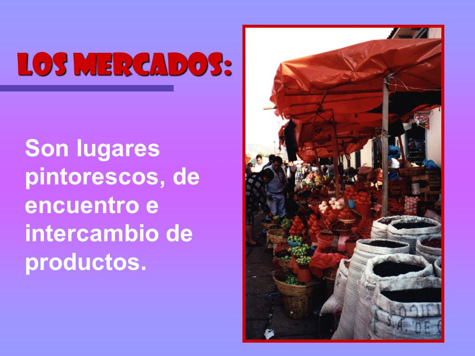 Los mercados: Son lugares pintorescos, de encuentro e intercambio de productos.