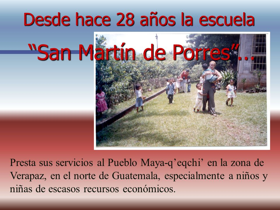 Desde hace 28 años la escuela Presta sus servicios al Pueblo Maya-qeqchi en la zona de Verapaz, en el norte de Guatemala, especialmente a niños y niña