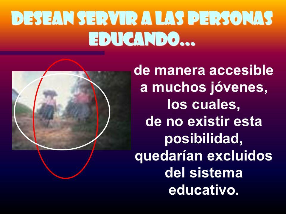 Desean servir a las personas Educando... de manera accesible a muchos jóvenes, los cuales, de no existir esta posibilidad, quedarían excluidos del sis