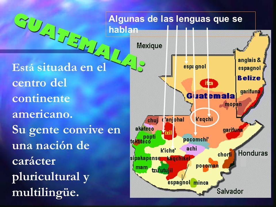 Está situada en el centro del continente americano. Su gente convive en una nación de carácter pluricultural y multilingüe. Algunas de las lenguas que
