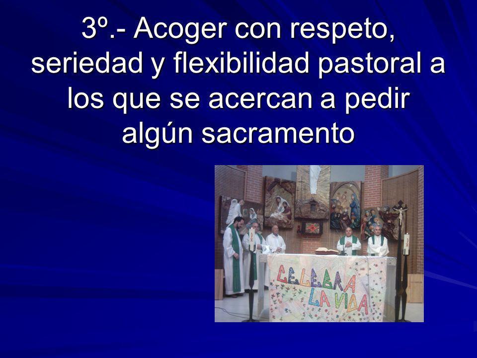 3º.- Acoger con respeto, seriedad y flexibilidad pastoral a los que se acercan a pedir algún sacramento