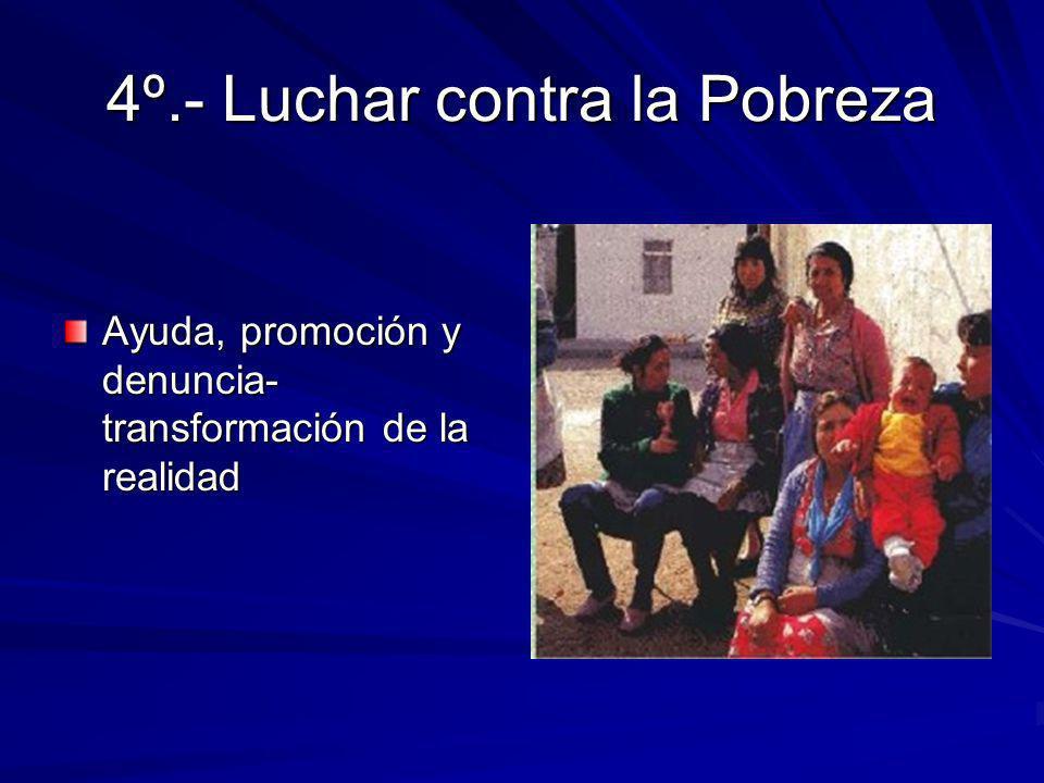 4º.- Luchar contra la Pobreza Ayuda, promoción y denuncia- transformación de la realidad