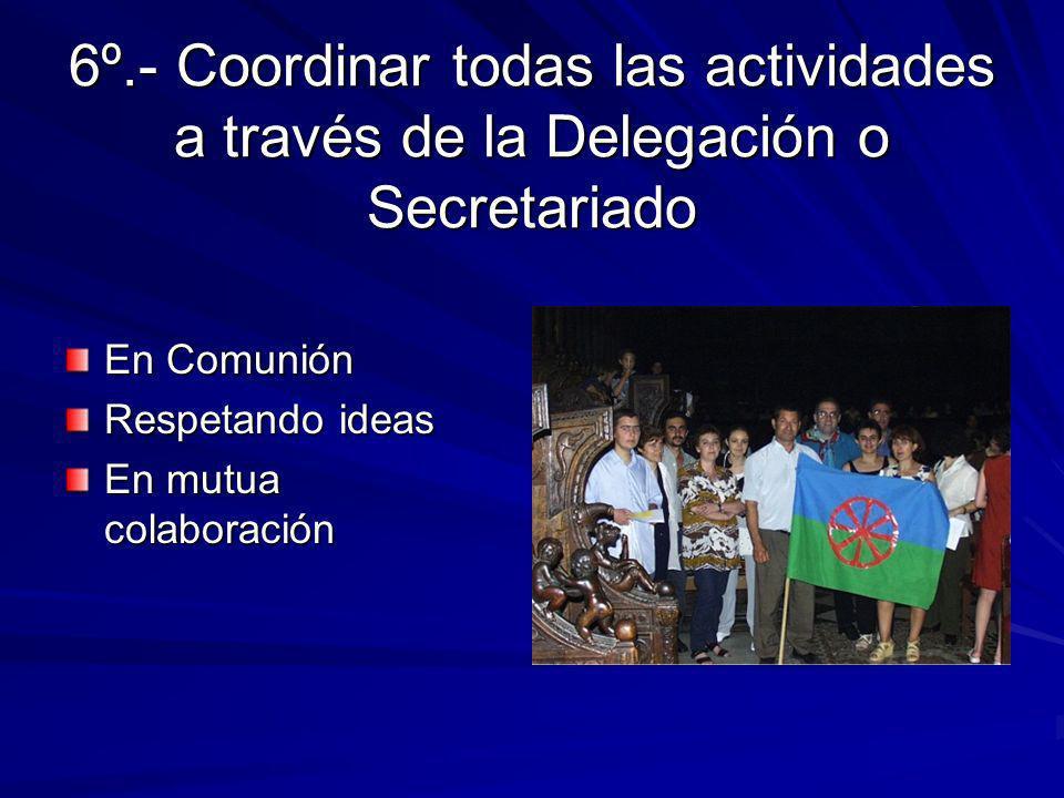 6º.- Coordinar todas las actividades a través de la Delegación o Secretariado En Comunión Respetando ideas En mutua colaboración