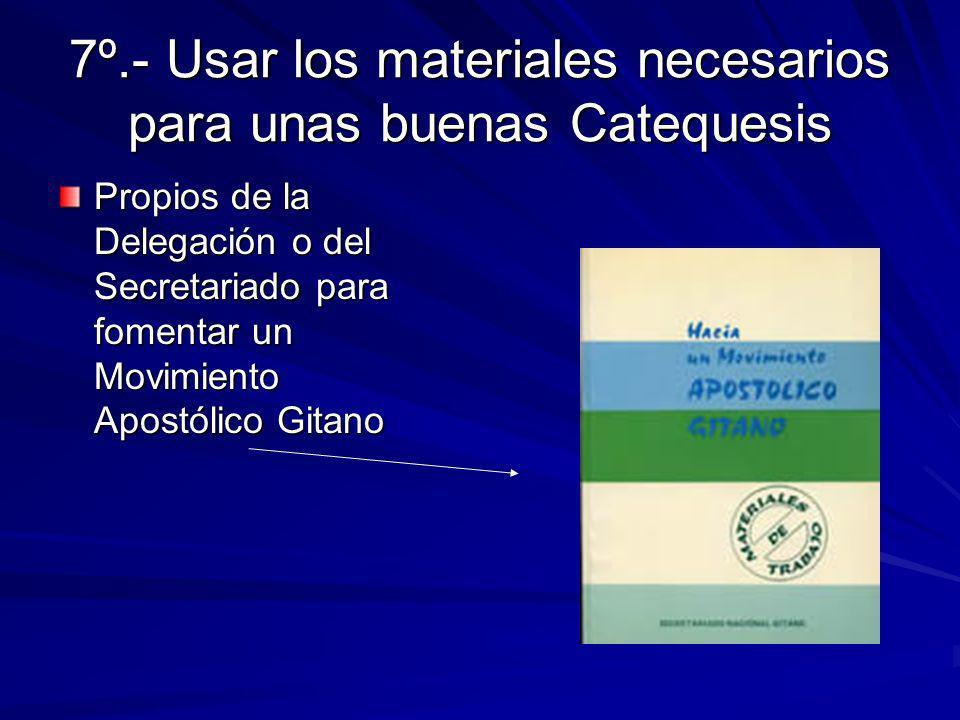 7º.- Usar los materiales necesarios para unas buenas Catequesis Propios de la Delegación o del Secretariado para fomentar un Movimiento Apostólico Gitano