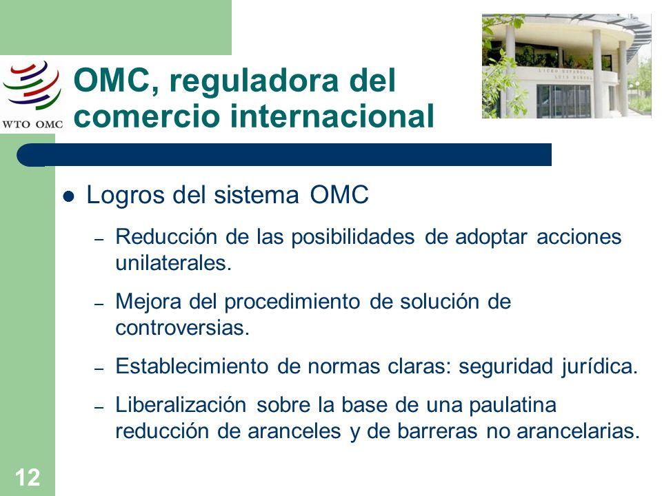 12 OMC, reguladora del comercio internacional Logros del sistema OMC – Reducción de las posibilidades de adoptar acciones unilaterales. – Mejora del p