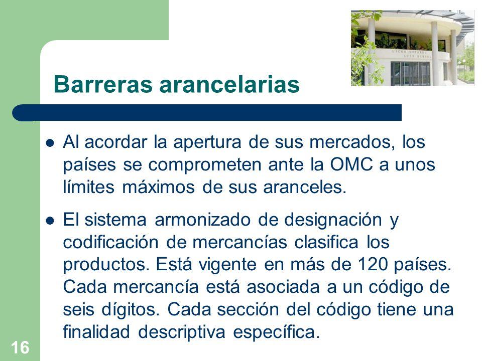 16 Barreras arancelarias Al acordar la apertura de sus mercados, los países se comprometen ante la OMC a unos límites máximos de sus aranceles. El sis