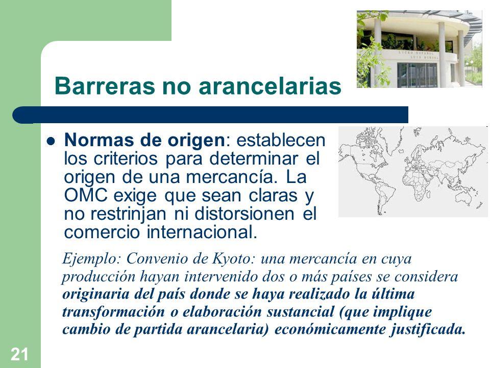 21 Barreras no arancelarias Normas de origen: establecen los criterios para determinar el origen de una mercancía. La OMC exige que sean claras y no r
