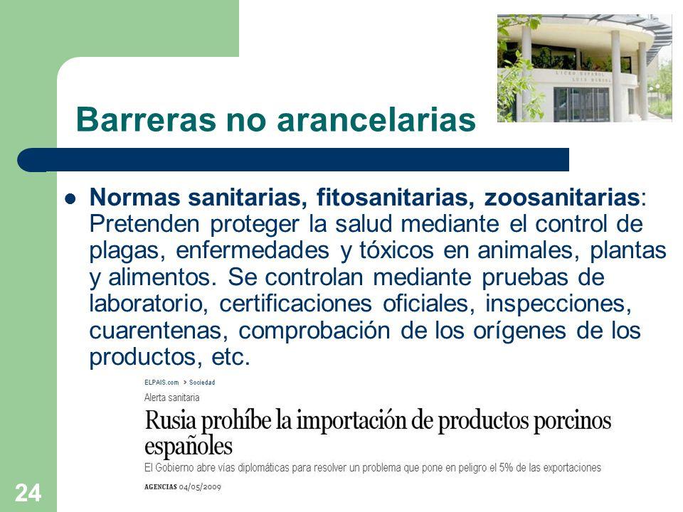 24 Barreras no arancelarias Normas sanitarias, fitosanitarias, zoosanitarias: Pretenden proteger la salud mediante el control de plagas, enfermedades
