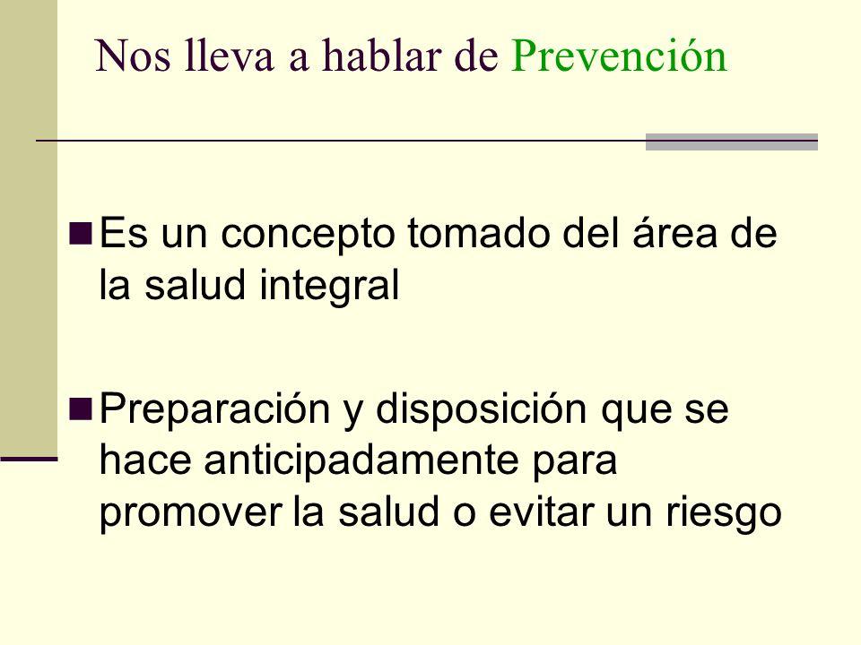 Nos lleva a hablar de Prevención Es un concepto tomado del área de la salud integral Preparación y disposición que se hace anticipadamente para promov