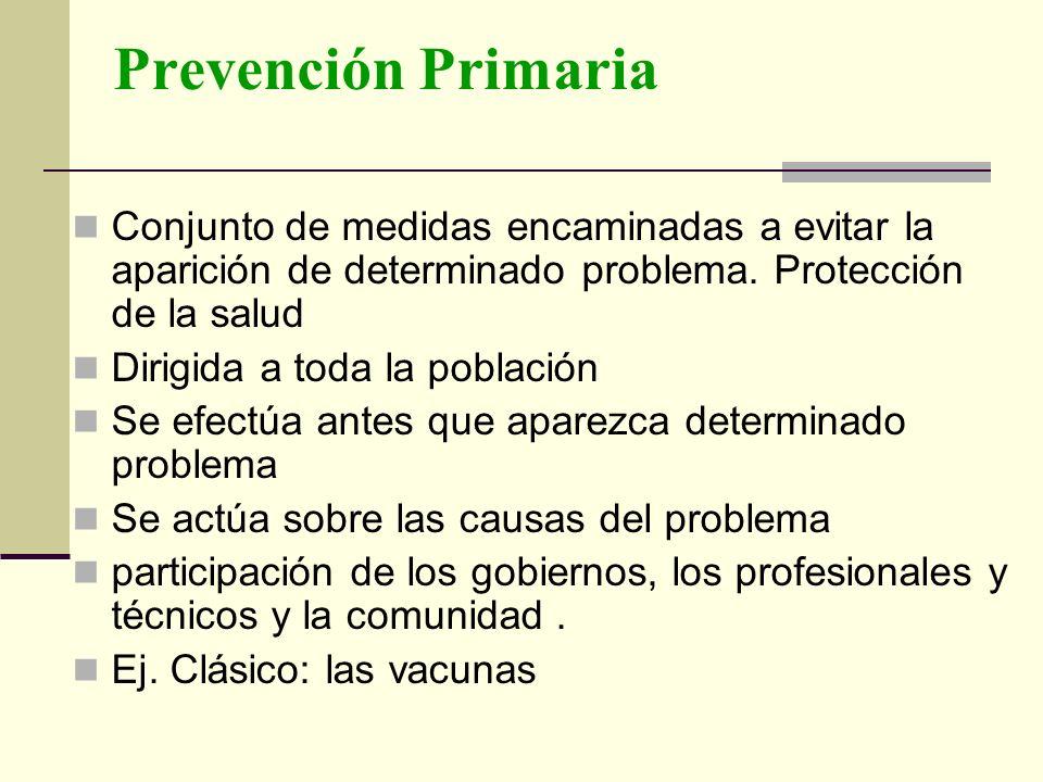 Prevención Primaria Conjunto de medidas encaminadas a evitar la aparición de determinado problema. Protección de la salud Dirigida a toda la población
