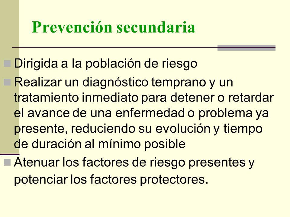 Prevención secundaria Dirigida a la población de riesgo Realizar un diagnóstico temprano y un tratamiento inmediato para detener o retardar el avance