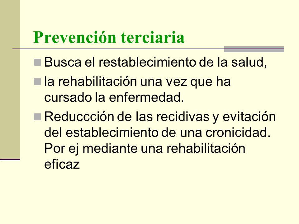 Prevención terciaria Busca el restablecimiento de la salud, la rehabilitación una vez que ha cursado la enfermedad. Reduccción de las recidivas y evit