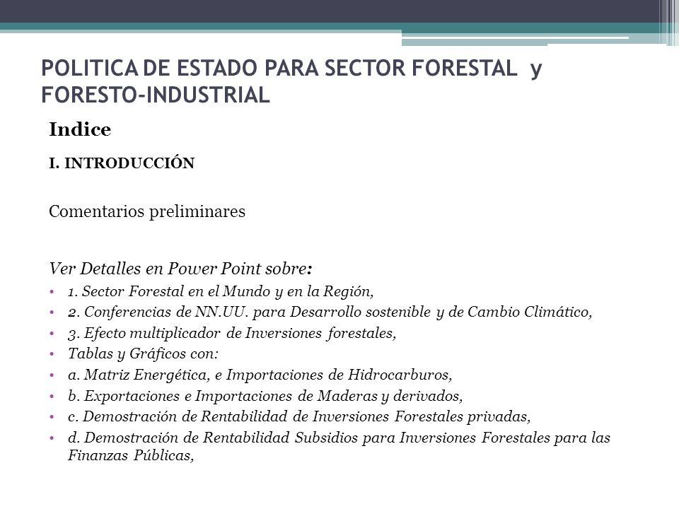 POLITICA DE ESTADO PARA SECTOR FORESTAL y FORESTO-INDUSTRIAL Indice I. INTRODUCCIÓN Comentarios preliminares Ver Detalles en Power Point sobre: 1. Sec